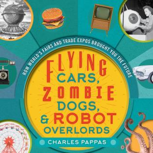 Cover image for the book Flying Cars, Zombie Dogs, and Robot Overlords: How World's Fairs and Trade Expos Changed the World