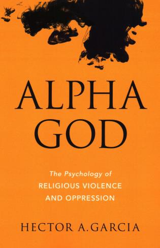 Cover image for the book Alpha God: The Psychology of Religious Violence and Oppression