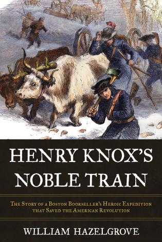 Cover image for the book Henry Knox's Noble Train: The Story of a Boston Bookseller's Heroic Expedition That Saved the American Revolution