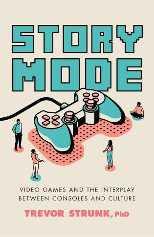 Cover image for the book Story Mode: Video Games and the Interplay between Consoles and Culture