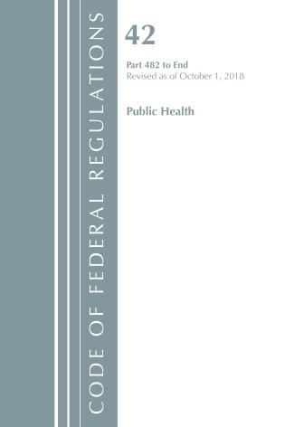 Cover image for the book Code of Federal Regulations, Title 42 Public Health 482-End, Revised as of October 1, 2018