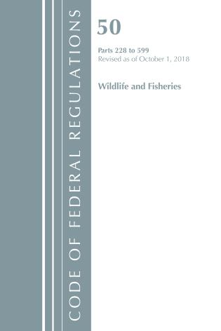 Cover image for the book Code of Federal Regulations, Title 50 Wildlife and Fisheries 228-599, Revised as of October 1, 2018