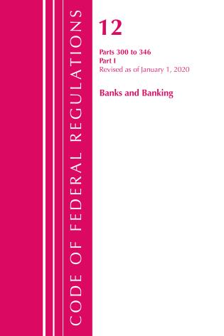 Cover image for the book Code of Federal Regulations, Title 12 Banks and Banking 300-346, Revised as of January 1, 2020
