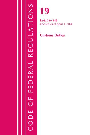 Cover image for the book Code of Federal Regulations, Title 19 Customs Duties 0-140, Revised as of April 1, 2020