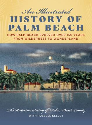 Cover image for the book An Illustrated History of Palm Beach: How Palm Beach Evolved over 150 years from Wilderness to Wonderland
