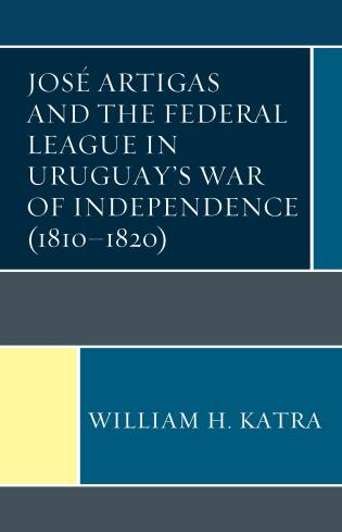 Cover image for the book José Artigas and the Federal League in Uruguay's War of Independence (1810–1820)