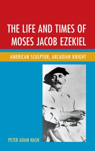 Cover image for the book The Life and Times of Moses Jacob Ezekiel: American Sculptor, Arcadian Knight