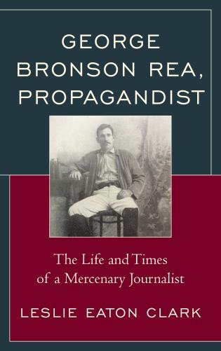Cover image for the book George Bronson Rea, Propagandist: The Life and Times of a Mercenary Journalist