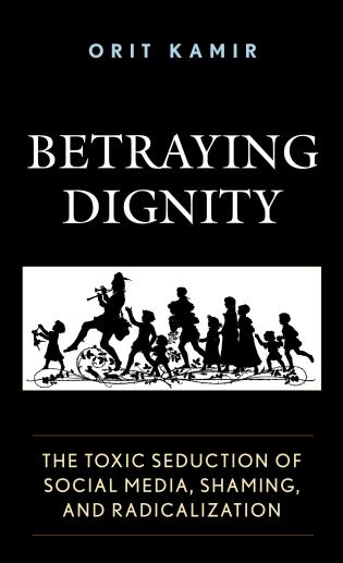 Cover image for the book Betraying Dignity: The Toxic Seduction of Social Media, Shaming, and Radicalization