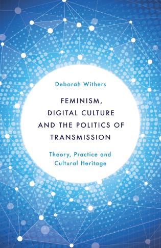 Cover image for the book Feminism, Digital Culture and the Politics of Transmission: Theory, Practice and Cultural Heritage