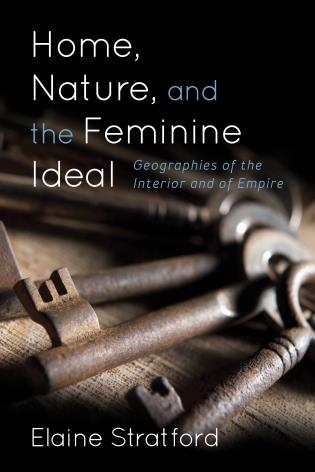 Cover image for the book Home, Nature, and the Feminine Ideal: Geographies of the Interior and of Empire