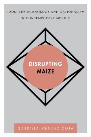 Cover image for the book Disrupting Maize: Food, Biotechnology and Nationalism in Contemporary Mexico