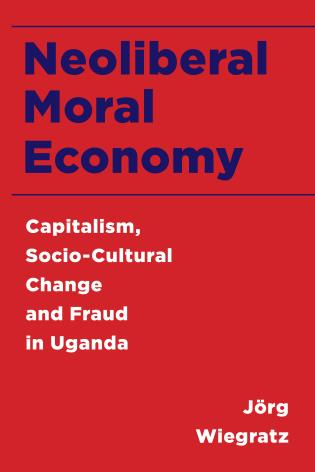 Cover image for the book Neoliberal Moral Economy: Capitalism, Socio-Cultural Change and Fraud in Uganda