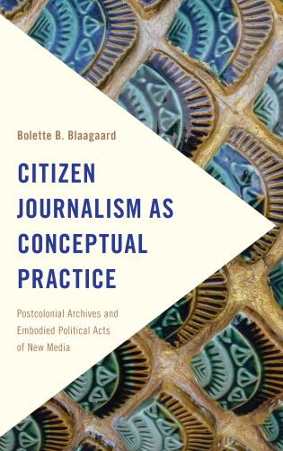 Cover image for the book Citizen Journalism as Conceptual Practice: Postcolonial Archives and Embodied Political Acts of New Media