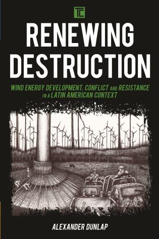 Cover image for the book Renewing Destruction: Wind Energy Development, Conflict and Resistance in a Latin American Context
