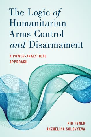 Cover image for the book The Logic of Humanitarian Arms Control and Disarmament: A Power-Analytical Approach