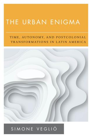 Cover image for the book The Urban Enigma: Time, Autonomy, and Postcolonial Transformations in Latin America