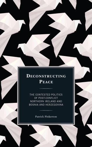 Cover image for the book Deconstructing Peace: The Contested Politics of Post-Conflict Northern Ireland and Bosnia and Herzegovina