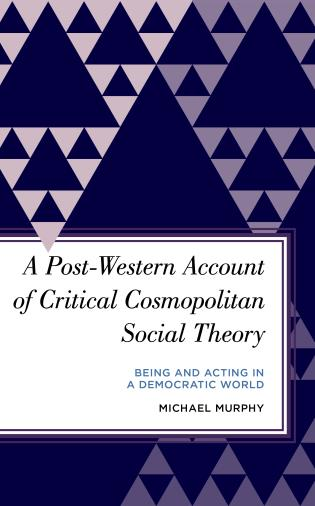 Cover image for the book A Post-Western Account of Critical Cosmopolitan Social Theory: Being and Acting in a Democratic World