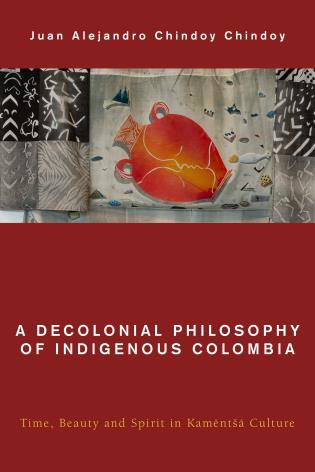 Cover image for the book A Decolonial Philosophy of Indigenous Colombia: Time, Beauty, and Spirit in Kamëntšá Culture