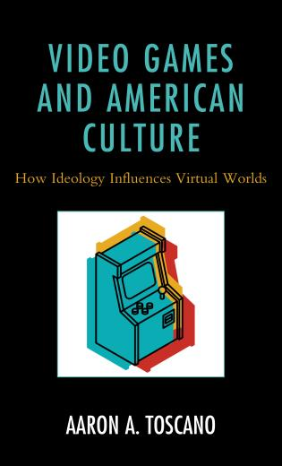 Cover image for the book Video Games and American Culture: How Ideology Influences Virtual Worlds