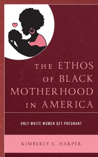 Cover image for the book The Ethos of Black Motherhood in America: Only White Women Get Pregnant
