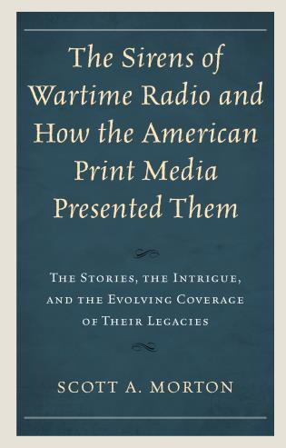 Cover image for the book The Sirens of Wartime Radio and How the American Print Media Presented Them: The Stories, the Intrigue, and the Evolving Coverage of Their Legacies