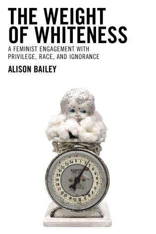 Cover image for the book The Weight of Whiteness: A Feminist Engagement with Privilege, Race, and Ignorance