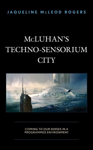 Cover image for the book McLuhan's Techno-Sensorium City: Coming to Our Senses in a Programmed Environment