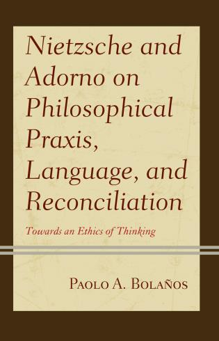 Cover image for the book Nietzsche and Adorno on Philosophical Praxis, Language, and Reconciliation: Towards an Ethics of Thinking