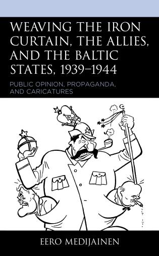 Cover image for the book Weaving the Iron Curtain, the Allies, and the Baltic States, 1939–1944: Public Opinion, Propaganda, and Caricatures
