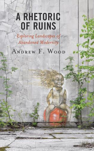 Cover image for the book A Rhetoric of Ruins: Exploring Landscapes of Abandoned Modernity