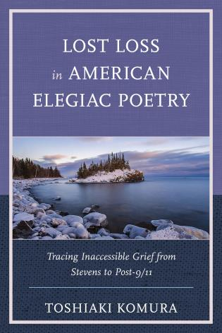 Cover image for the book Lost Loss in American Elegiac Poetry: Tracing Inaccessible Grief from Stevens to Post-9/11