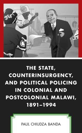 Cover image for the book The State, Counterinsurgency, and Political Policing in Colonial and Postcolonial Malawi, 1891-1994