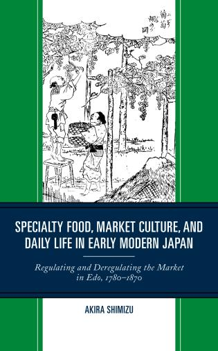 Cover image for the book Specialty Food, Market Culture, and Daily Life in Early Modern Japan: Regulating and Deregulating the Market in Edo, 1780–1870