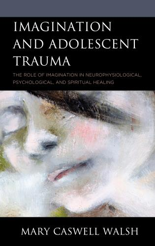 Cover image for the book Imagination and Adolescent Trauma: The Role of Imagination in Neurophysiological, Psychological, and Spiritual Healing