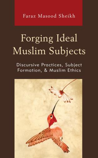 Cover image for the book Forging Ideal Muslim Subjects: Discursive Practices, Subject Formation, & Muslim Ethics