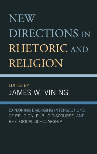 Cover image for the book New Directions in Rhetoric and Religion: Exploring Emerging Intersections of Religion, Public Discourse, and Rhetorical Scholarship