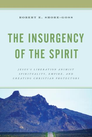 Cover image for the book The Insurgency of the Spirit: Jesus's Liberation Animist Spirituality, Empire, and Creating Christian Protectors