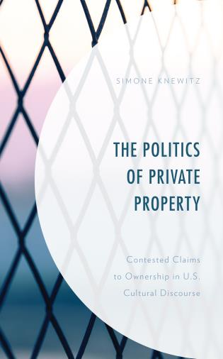 Cover image for the book The Politics of Private Property: Contested Claims to Ownership in U.S. Cultural Discourse