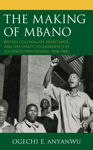 Cover image for the book The Making of Mbano: British Colonialism, Resistance, and Diplomatic Engagements in Southeastern Nigeria, 1906–1960