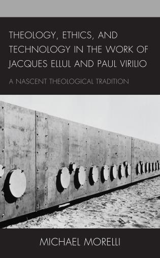 Cover image for the book Theology, Ethics, and Technology in the Work of Jacques Ellul and Paul Virilio: A Nascent Theological Tradition
