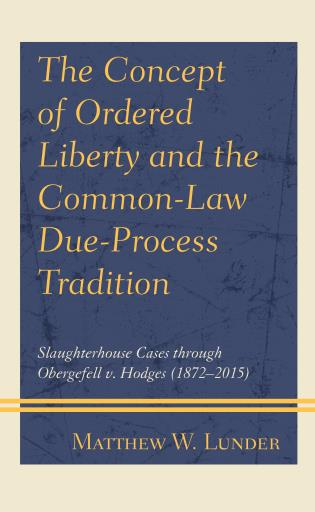Cover image for the book The Concept of Ordered Liberty and the Common-Law Due-Process Tradition: Slaughterhouse Cases through Obergefell v. Hodges (1872–2015)
