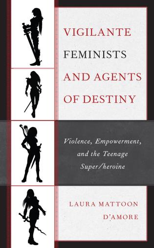 Cover image for the book Vigilante Feminists and Agents of Destiny: Violence, Empowerment, and the Teenage Super/heroine