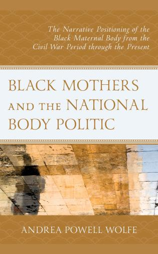 Cover image for the book Black Mothers and the National Body Politic: The Narrative Positioning of the Black Maternal Body from the Civil War Period through the Present