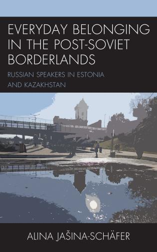 Cover image for the book Everyday Belonging in the Post-Soviet Borderlands: Russian Speakers in Estonia and Kazakhstan