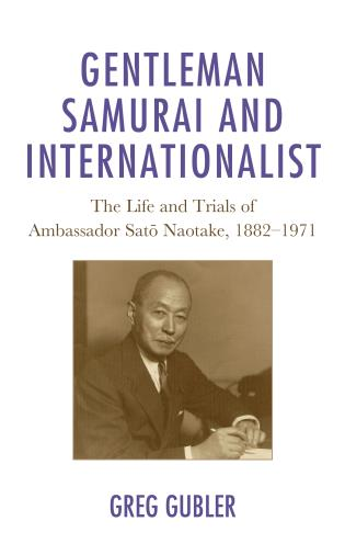 Cover image for the book Gentleman Samurai and Internationalist: The Life and Trials of Ambassador Sato Naotake, 1882–1971
