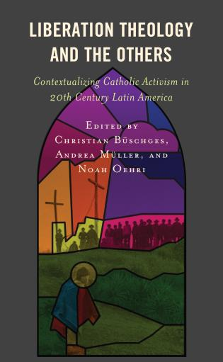 Cover image for the book Liberation Theology and the Others: Contextualizing Catholic Activism in 20th Century Latin America