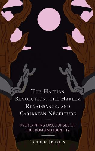 Cover image for the book The Haitian Revolution, the Harlem Renaissance, and Caribbean Négritude: Overlapping Discourses of Freedom and Identity