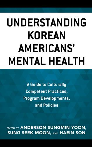 Cover image for the book Understanding Korean Americans' Mental Health: A Guide to Culturally Competent Practices, Program Developments, and Policies